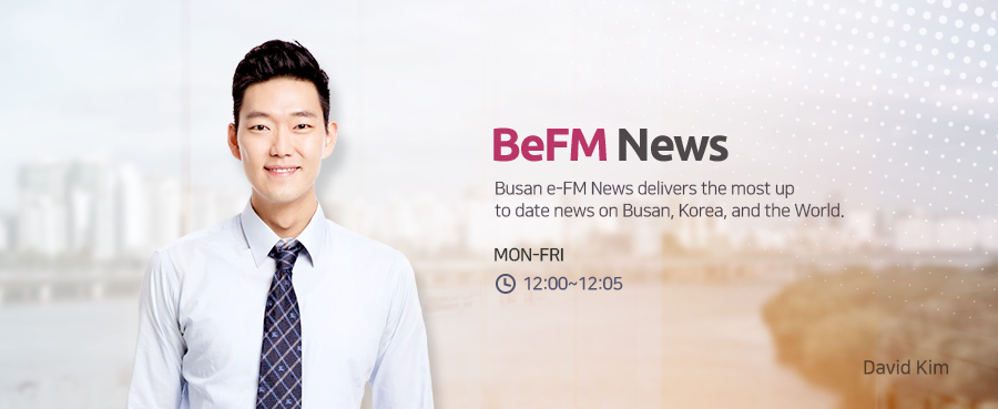 BeFM News Busan e-FM News delivers the most up to date news on Busan, Korea, and the World. MON-FRI 09:00~09:04, 12:00~12:04, 14:00~14:04 David Kim