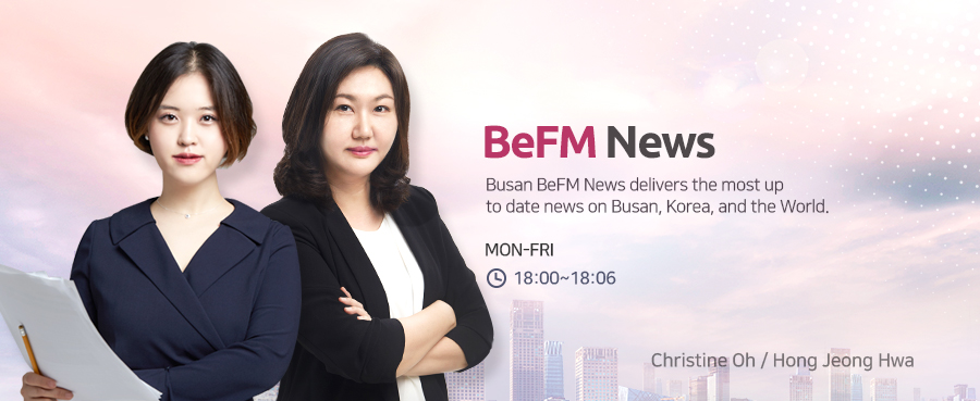 BeFM News Busan e-FM News delivers the most up to date news on Busan, Korea, and the World. MON-FRI 18:00~18:06 Christine Oh, Hong Jeong Hwa